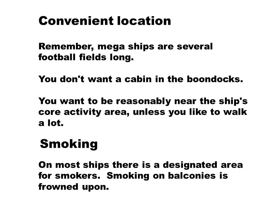 Convenient location Remember, mega ships are several football fields long. You don't want a cabin in the boondocks. You want to be reasonably near the