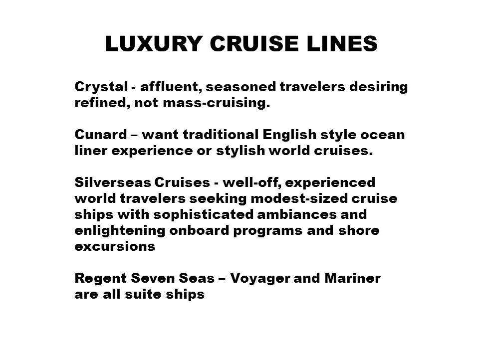 LUXURY CRUISE LINES Crystal - affluent, seasoned travelers desiring refined, not mass-cruising. Cunard – want traditional English style ocean liner ex