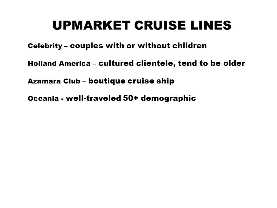 UPMARKET CRUISE LINES Celebrity – couples with or without children Holland America – cultured clientele, tend to be older Azamara Club – boutique cruise ship Oceania - well-traveled 50+ demographic