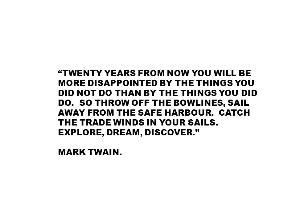 """""""TWENTY YEARS FROM NOW YOU WILL BE MORE DISAPPOINTED BY THE THINGS YOU DID NOT DO THAN BY THE THINGS YOU DID DO. SO THROW OFF THE BOWLINES, SAIL AWAY"""