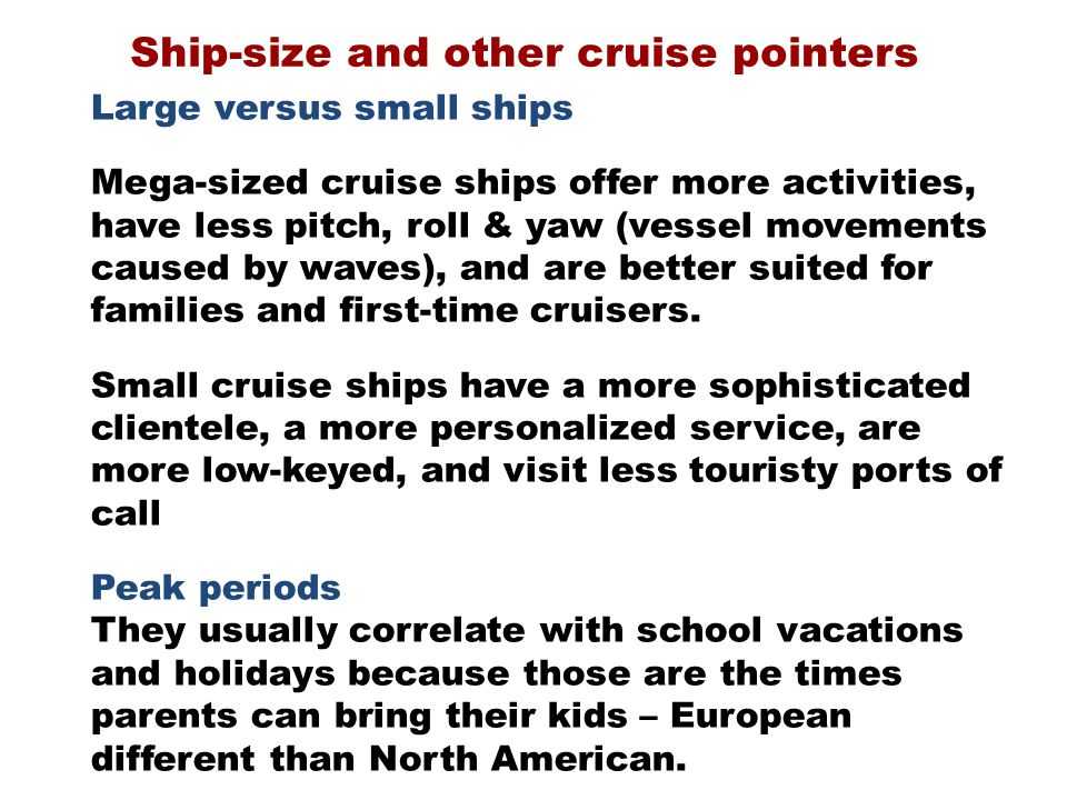 Ship-size and other cruise pointers Large versus small ships Mega-sized cruise ships offer more activities, have less pitch, roll & yaw (vessel movements caused by waves), and are better suited for families and first-time cruisers.
