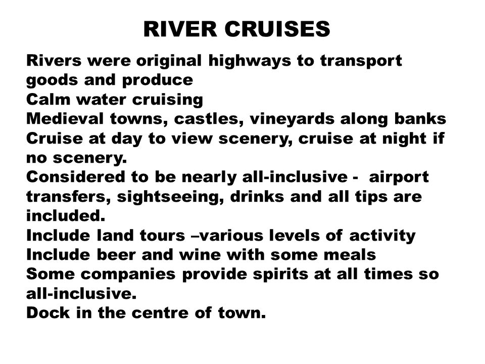 RIVER CRUISES Rivers were original highways to transport goods and produce Calm water cruising Medieval towns, castles, vineyards along banks Cruise at day to view scenery, cruise at night if no scenery.