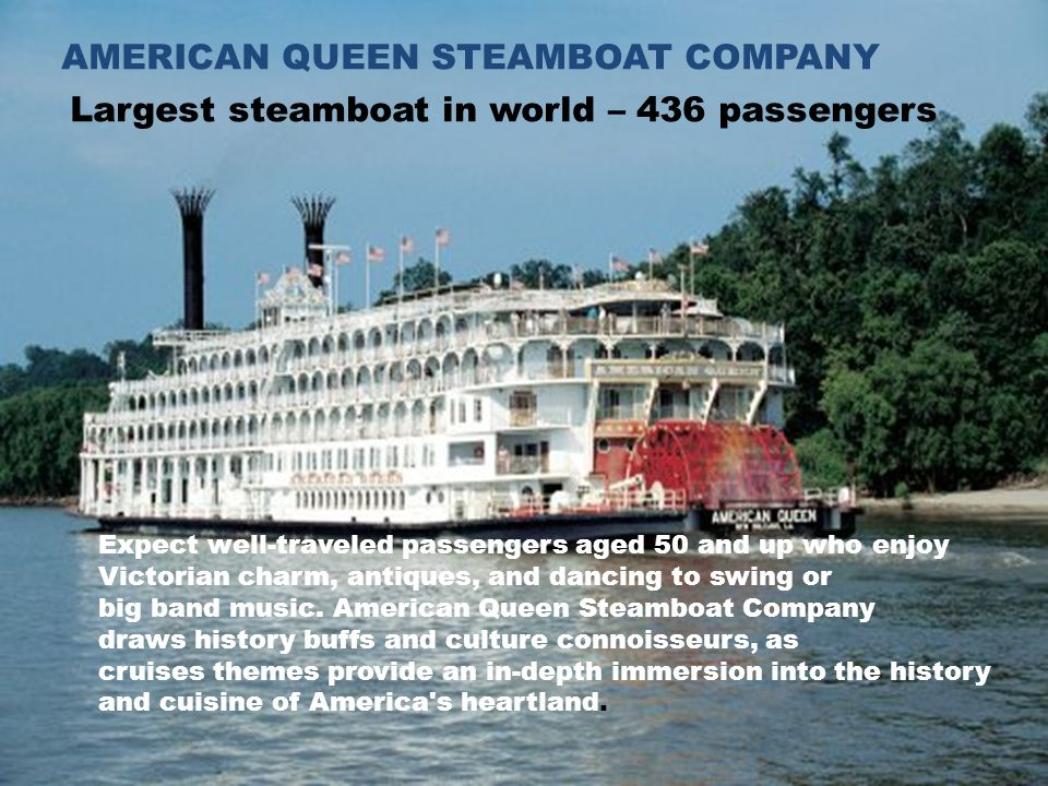 AMERICAN QUEEN STEAMBOAT COMPANY Largest steamboat in world – 436 passengers Expect well-traveled passengers aged 50 and up who enjoy Victorian charm, antiques, and dancing to swing or big band music.
