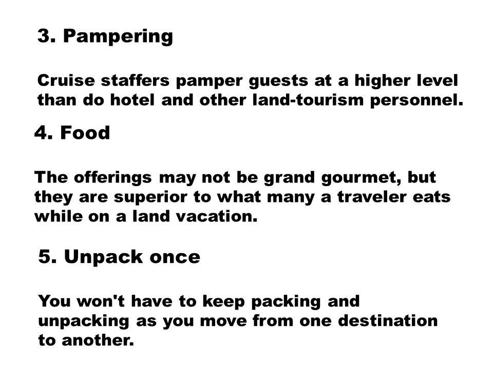 3. Pampering Cruise staffers pamper guests at a higher level than do hotel and other land-tourism personnel. 4. Food The offerings may not be grand go
