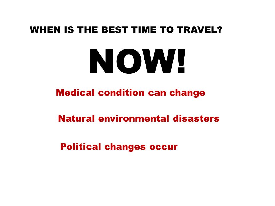WHEN IS THE BEST TIME TO TRAVEL. NOW.