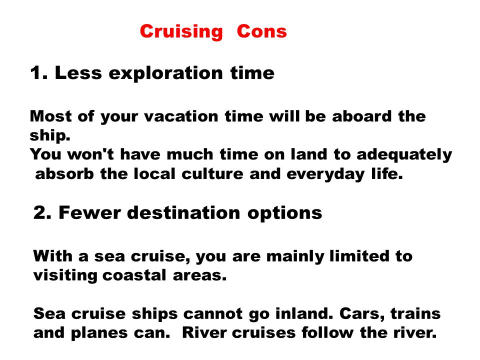 Cruising Cons 1. Less exploration time Most of your vacation time will be aboard the ship. You won't have much time on land to adequately absorb the l