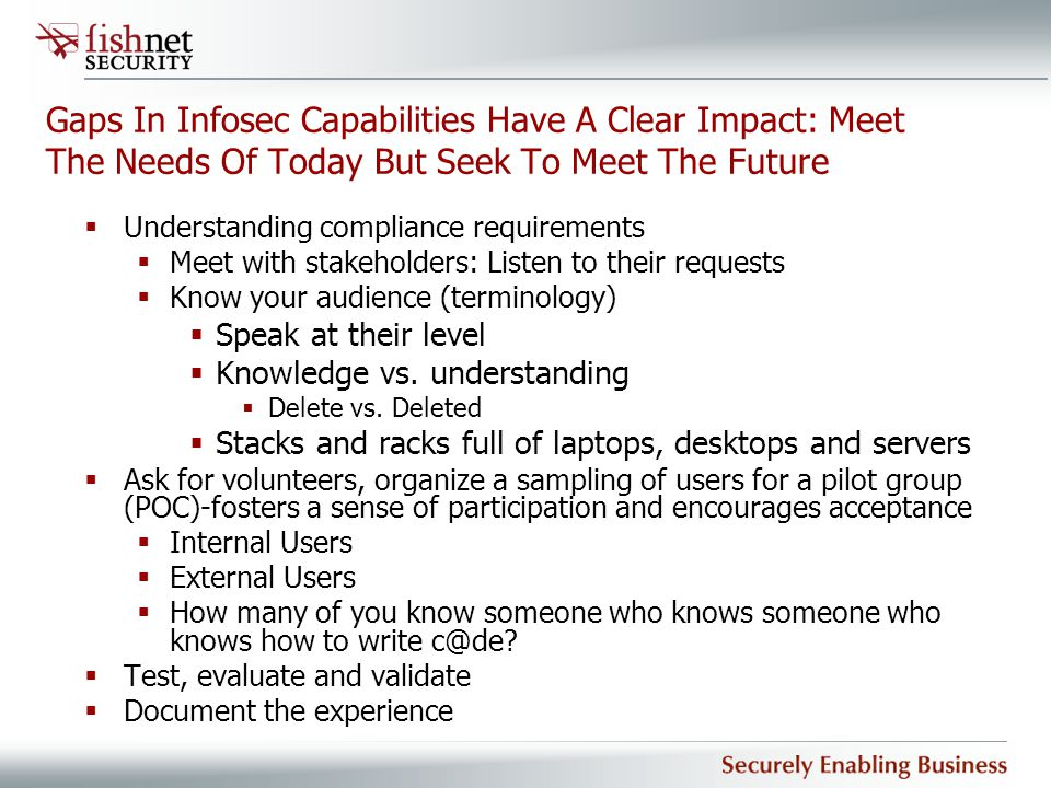 Gaps In Infosec Capabilities Have A Clear Impact: Meet The Needs Of Today But Seek To Meet The Future  Understanding compliance requirements  Meet w