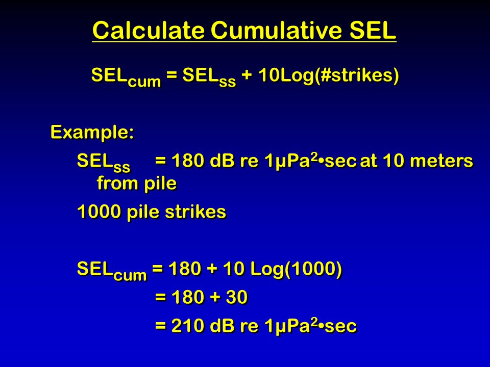 SEL cum = SEL ss + 10Log(#strikes) Example: SEL ss = 180 dB re 1µPa 2 sec at 10 meters from pile 1000 pile strikes SEL cum = 180 + 10 Log(1000) = 180 + 30 = 210 dB re 1µPa 2 sec SEL cum = SEL ss + 10Log(#strikes) Example: SEL ss = 180 dB re 1µPa 2 sec at 10 meters from pile 1000 pile strikes SEL cum = 180 + 10 Log(1000) = 180 + 30 = 210 dB re 1µPa 2 sec Calculate Cumulative SEL