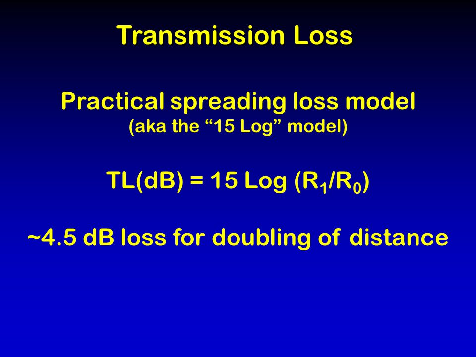 Transmission Loss Practical spreading loss model (aka the 15 Log model) TL(dB) = 15 Log (R 1 /R 0 ) ~4.5 dB loss for doubling of distance