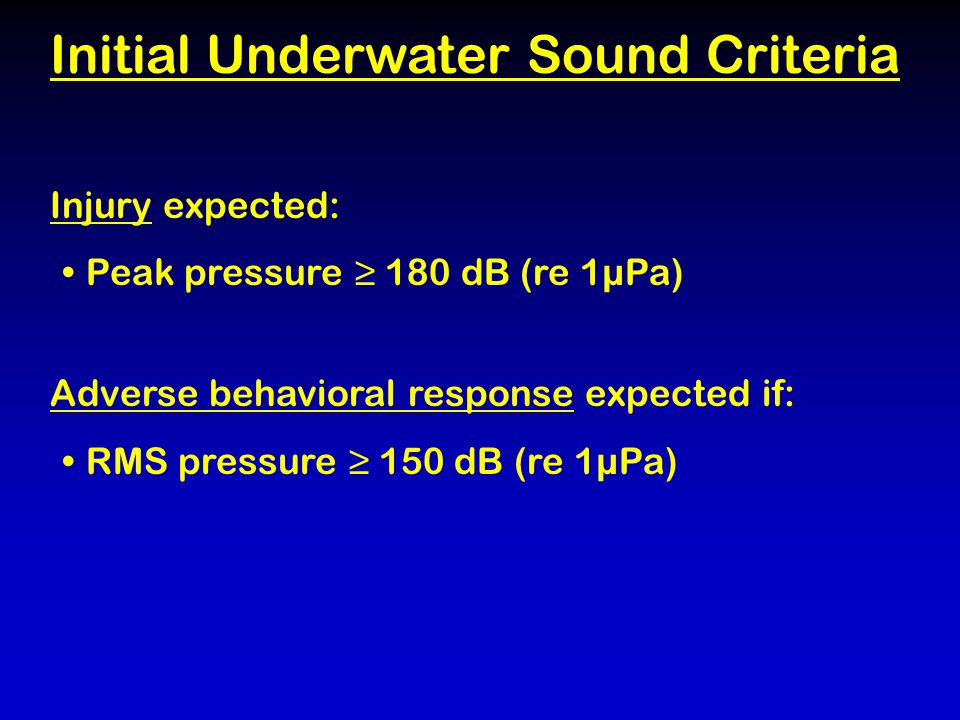Injury expected: Peak pressure ≥ 180 dB (re 1µPa) Adverse behavioral response expected if: RMS pressure ≥ 150 dB (re 1µPa) Initial Underwater Sound Criteria