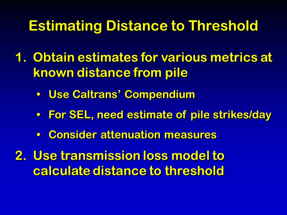 Estimating Distance to Threshold 1.Obtain estimates for various metrics at known distance from pile Use Caltrans' Compendium For SEL, need estimate of pile strikes/day Consider attenuation measures 2.Use transmission loss model to calculate distance to threshold Estimating Distance to Threshold 1.Obtain estimates for various metrics at known distance from pile Use Caltrans' Compendium For SEL, need estimate of pile strikes/day Consider attenuation measures 2.Use transmission loss model to calculate distance to threshold