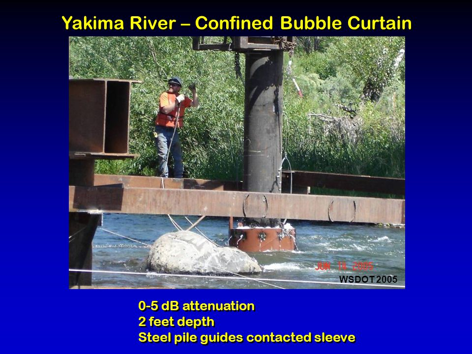 0-5 dB attenuation 2 feet depth Steel pile guides contacted sleeve 0-5 dB attenuation 2 feet depth Steel pile guides contacted sleeve Yakima River – Confined Bubble Curtain WSDOT 2005
