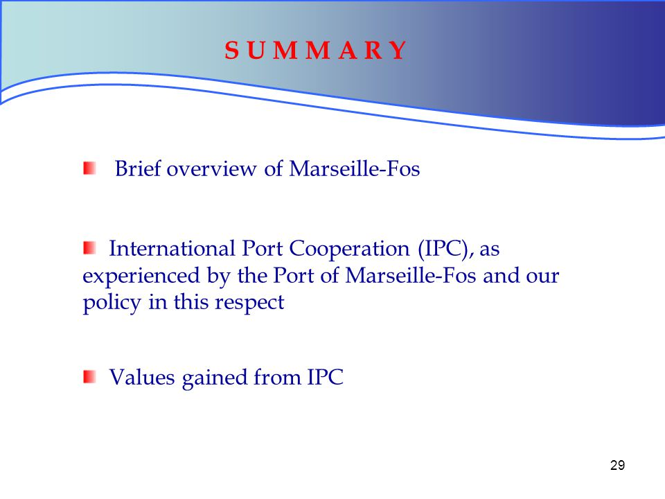 29 Brief overview of Marseille-Fos International Port Cooperation (IPC), as experienced by the Port of Marseille-Fos and our policy in this respect Values gained from IPC S U M M A R Y