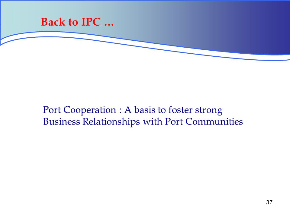 37 Back to IPC … Port Cooperation : A basis to foster strong Business Relationships with Port Communities