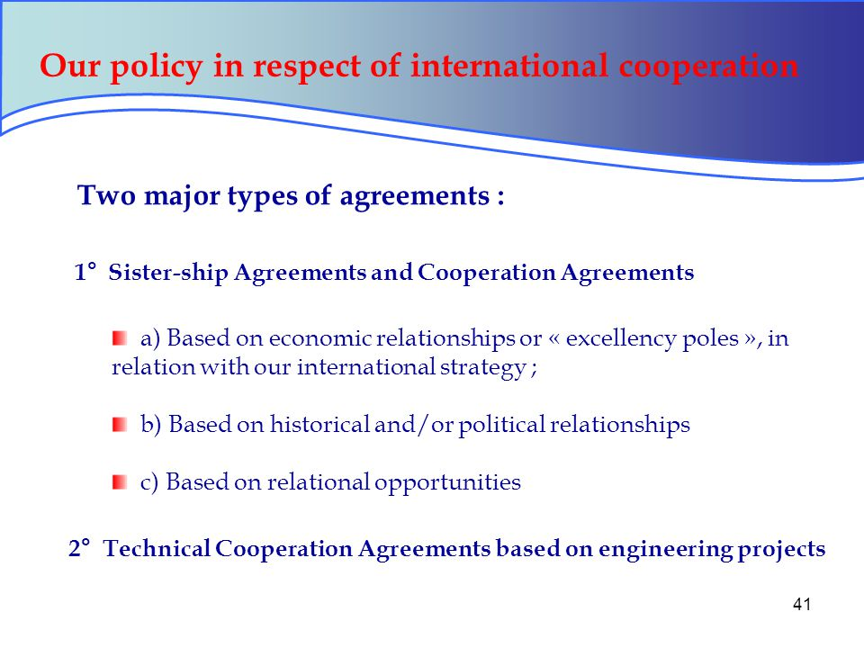 41 Our policy in respect of international cooperation Two major types of agreements : 1° Sister-ship Agreements and Cooperation Agreements a) Based on economic relationships or « excellency poles », in relation with our international strategy ; b) Based on historical and/or political relationships c) Based on relational opportunities 2° Technical Cooperation Agreements based on engineering projects