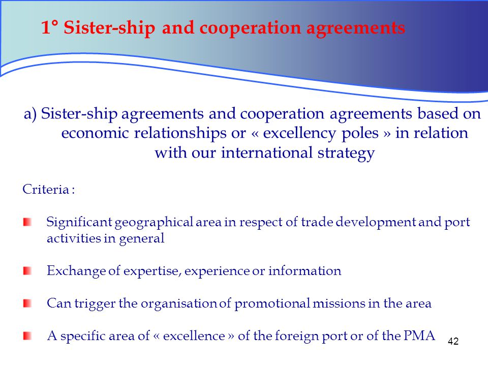 42 1° Sister-ship and cooperation agreements a) Sister-ship agreements and cooperation agreements based on economic relationships or « excellency poles » in relation with our international strategy Criteria : Significant geographical area in respect of trade development and port activities in general Exchange of expertise, experience or information Can trigger the organisation of promotional missions in the area A specific area of « excellence » of the foreign port or of the PMA
