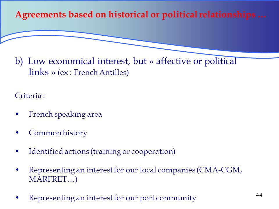 44 Agreements based on historical or political relationships … b) Low economical interest, but « affective or political links » (ex : French Antilles) Criteria : French speaking area Common history Identified actions (training or cooperation) Representing an interest for our local companies (CMA-CGM, MARFRET…) Representing an interest for our port community