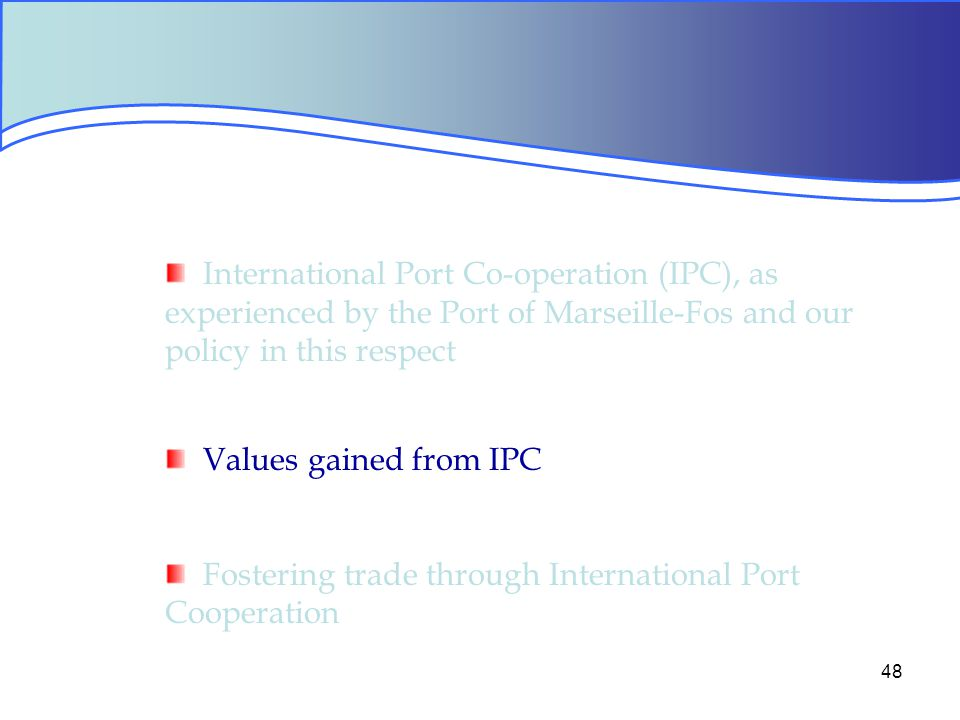 48 International Port Co-operation (IPC), as experienced by the Port of Marseille-Fos and our policy in this respect Values gained from IPC Fostering trade through International Port Cooperation