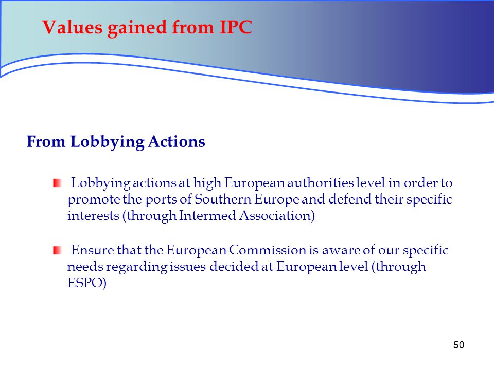 50 Values gained from IPC From Lobbying Actions Lobbying actions at high European authorities level in order to promote the ports of Southern Europe and defend their specific interests (through Intermed Association) Ensure that the European Commission is aware of our specific needs regarding issues decided at European level (through ESPO)