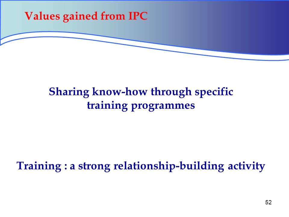 52 Sharing know-how through specific training programmes Training : a strong relationship-building activity Values gained from IPC