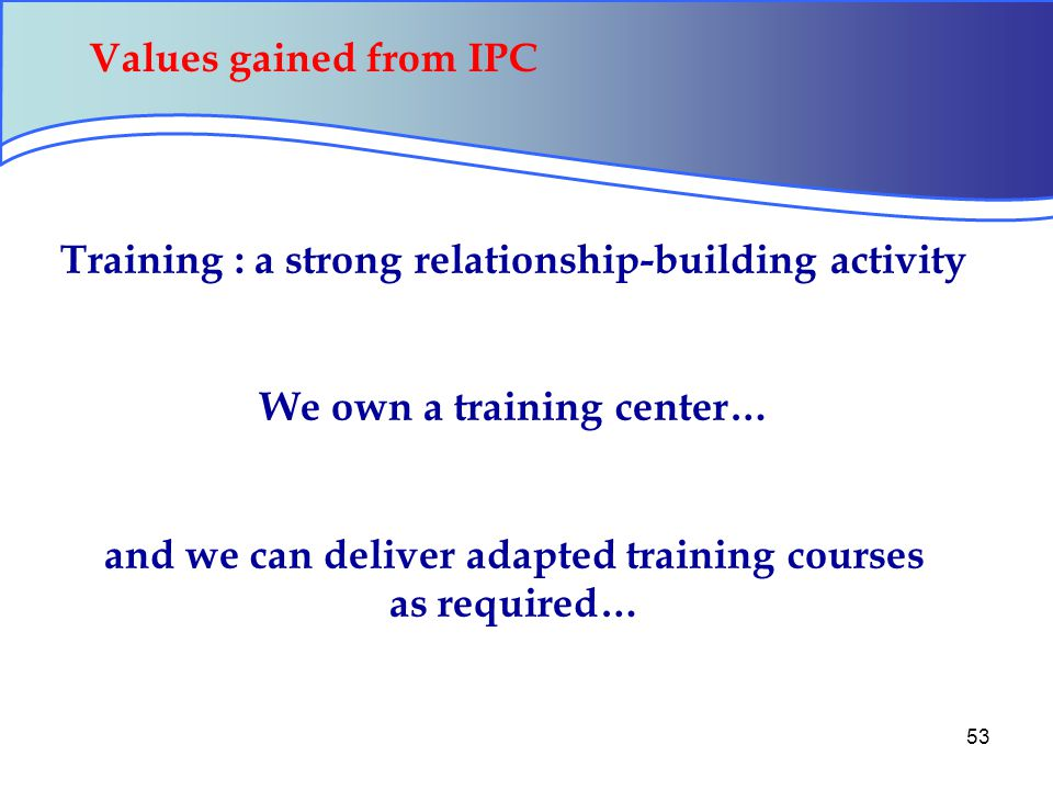 53 Training : a strong relationship-building activity We own a training center… and we can deliver adapted training courses as required… Values gained from IPC