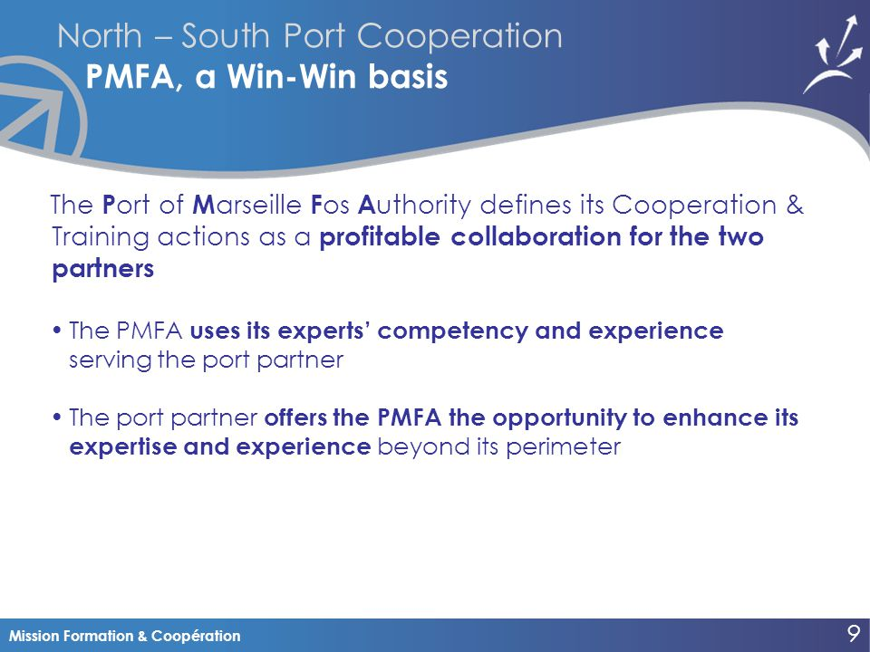 Mission Formation & Coopération North – South Port Cooperation PMFA, a Win-Win basis The P ort of M arseille F os A uthority defines its Cooperation & Training actions as a profitable collaboration for the two partners The PMFA uses its experts' competency and experience serving the port partner The port partner offers the PMFA the opportunity to enhance its expertise and experience beyond its perimeter 9