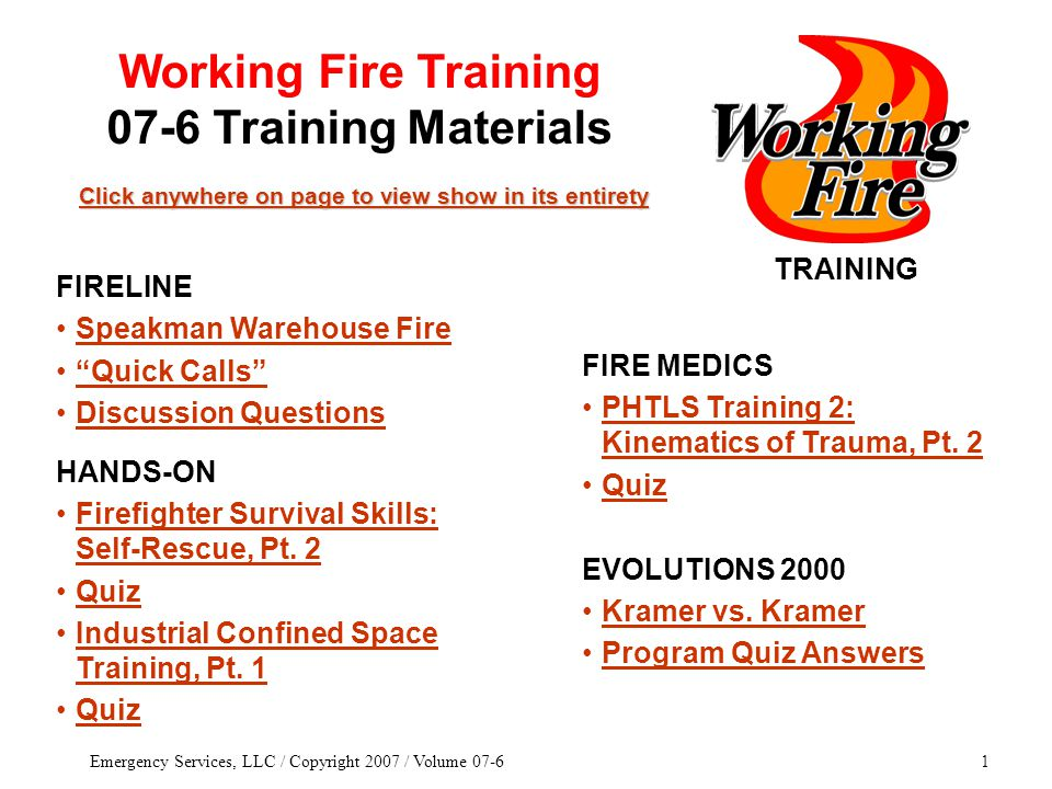 Emergency Services, LLC / Copyright 2007 / Volume 07-61 TRAINING Click anywhere on page to view show in its entirety Click anywhere on page to view show in its entirety FIRE MEDICS PHTLS Training 2: Kinematics of Trauma, Pt.