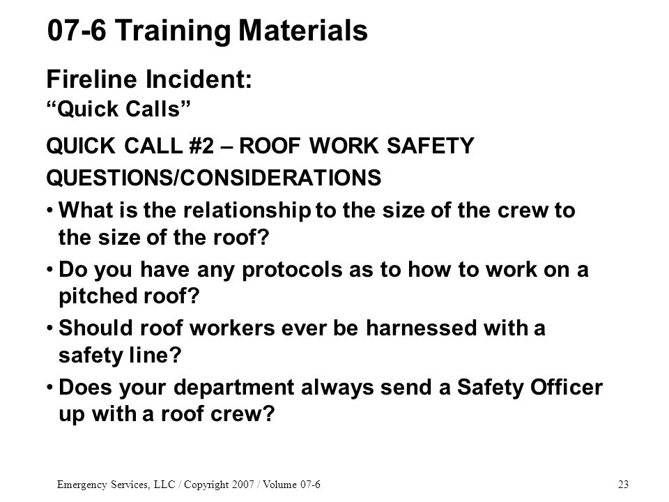 Emergency Services, LLC / Copyright 2007 / Volume 07-623 QUICK CALL #2 – ROOF WORK SAFETY QUESTIONS/CONSIDERATIONS What is the relationship to the size of the crew to the size of the roof.