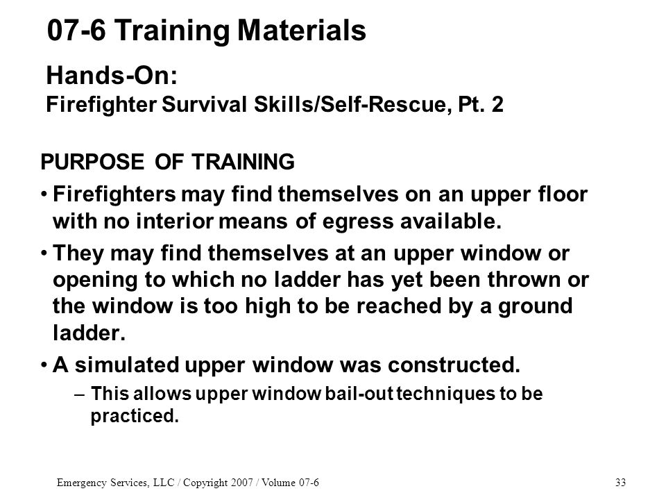 Emergency Services, LLC / Copyright 2007 / Volume 07-633 PURPOSE OF TRAINING Firefighters may find themselves on an upper floor with no interior means of egress available.