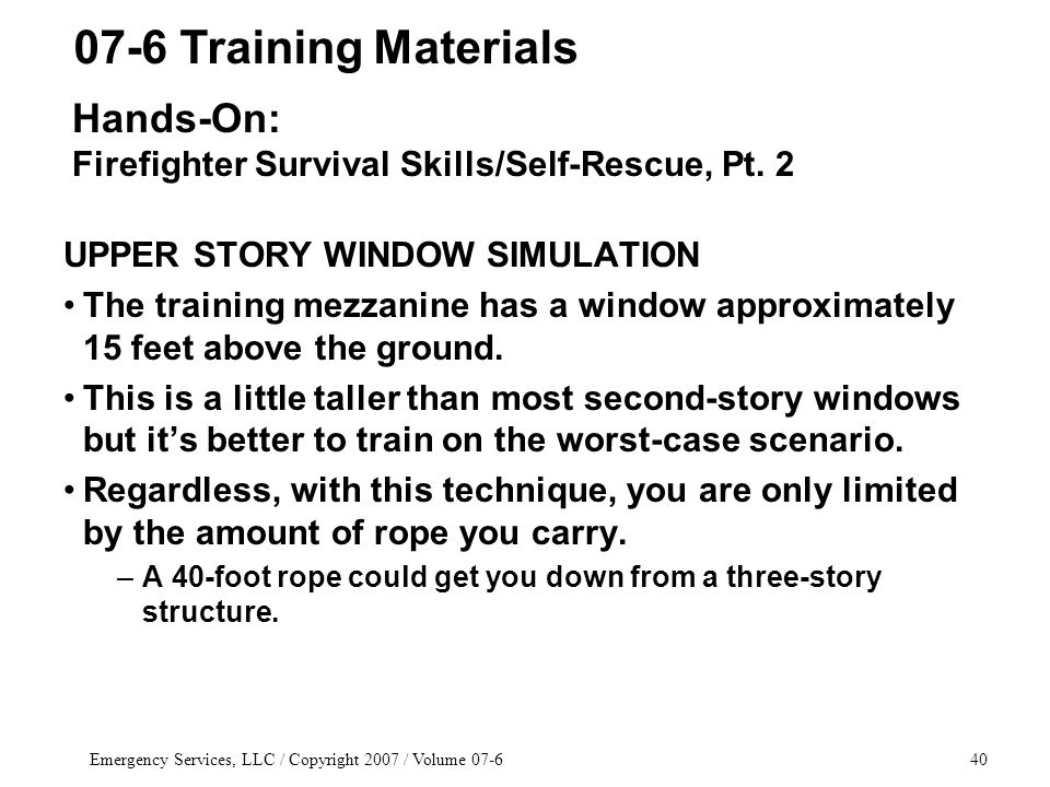 Emergency Services, LLC / Copyright 2007 / Volume 07-640 UPPER STORY WINDOW SIMULATION The training mezzanine has a window approximately 15 feet above the ground.