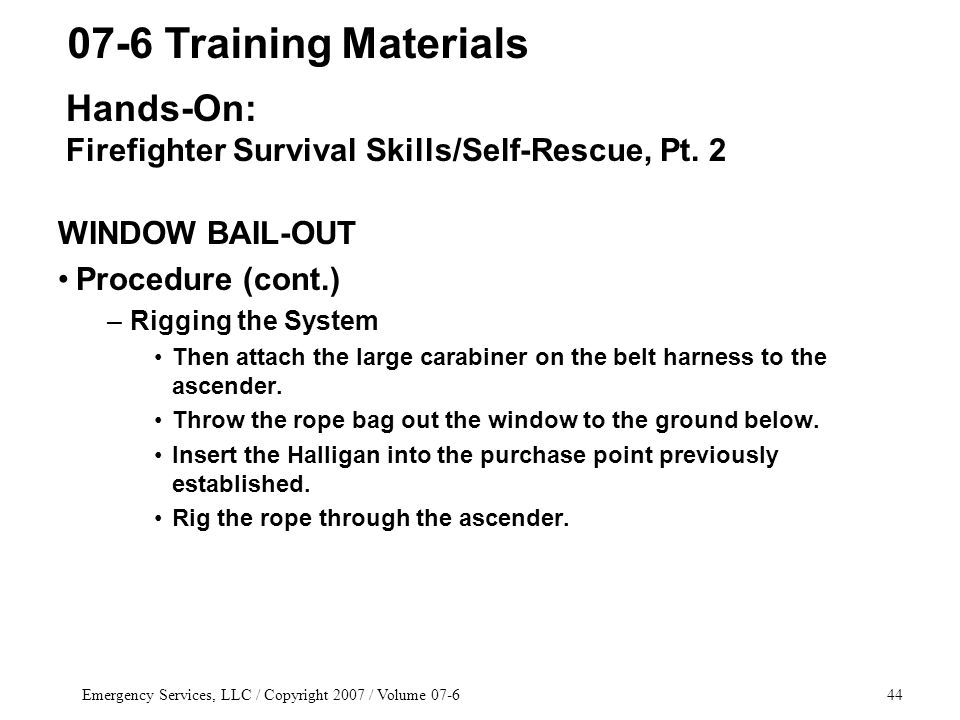 Emergency Services, LLC / Copyright 2007 / Volume 07-644 WINDOW BAIL-OUT Procedure (cont.) –Rigging the System Then attach the large carabiner on the belt harness to the ascender.
