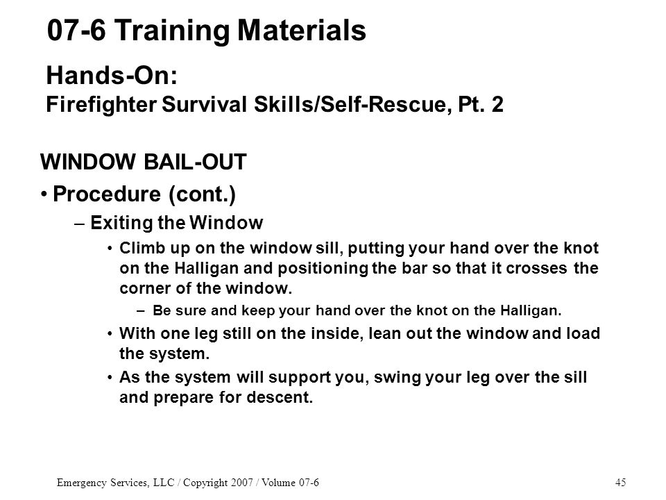 Emergency Services, LLC / Copyright 2007 / Volume 07-645 WINDOW BAIL-OUT Procedure (cont.) –Exiting the Window Climb up on the window sill, putting your hand over the knot on the Halligan and positioning the bar so that it crosses the corner of the window.