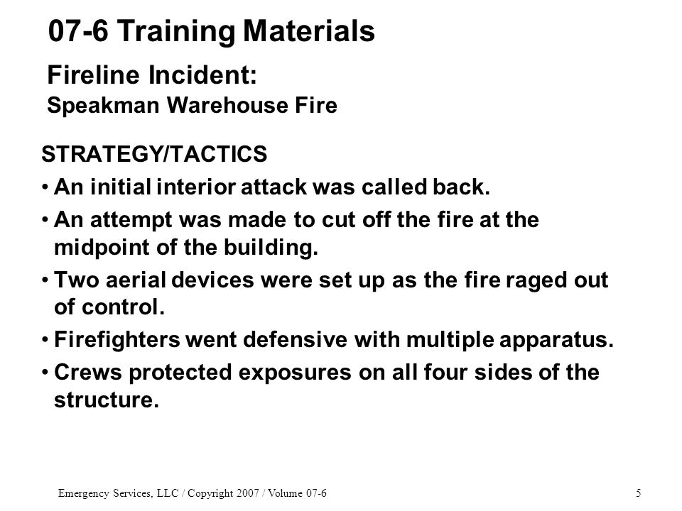 Emergency Services, LLC / Copyright 2007 / Volume 07-65 STRATEGY/TACTICS An initial interior attack was called back.