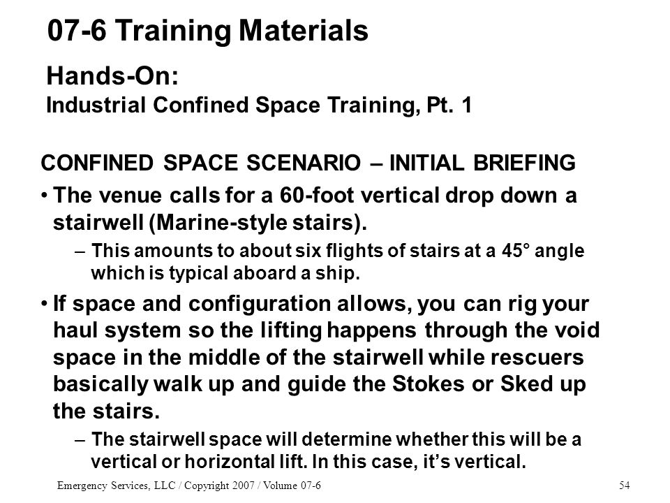Emergency Services, LLC / Copyright 2007 / Volume 07-654 CONFINED SPACE SCENARIO – INITIAL BRIEFING The venue calls for a 60-foot vertical drop down a stairwell (Marine-style stairs).