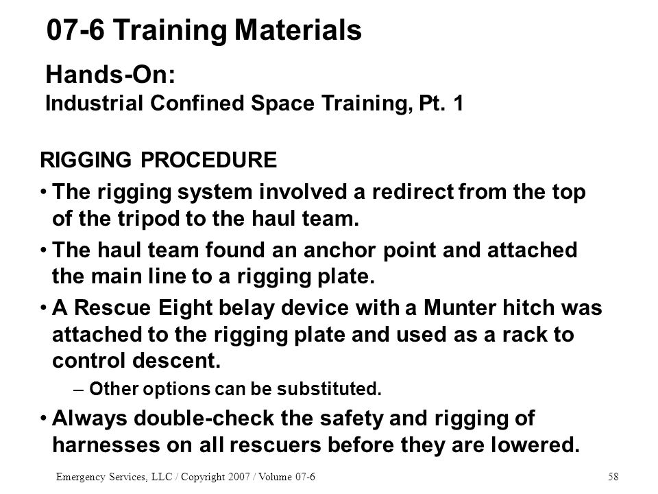 Emergency Services, LLC / Copyright 2007 / Volume 07-658 RIGGING PROCEDURE The rigging system involved a redirect from the top of the tripod to the haul team.