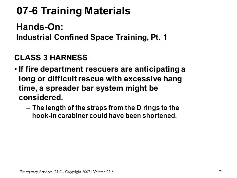 Emergency Services, LLC / Copyright 2007 / Volume 07-671 CLASS 3 HARNESS If fire department rescuers are anticipating a long or difficult rescue with excessive hang time, a spreader bar system might be considered.