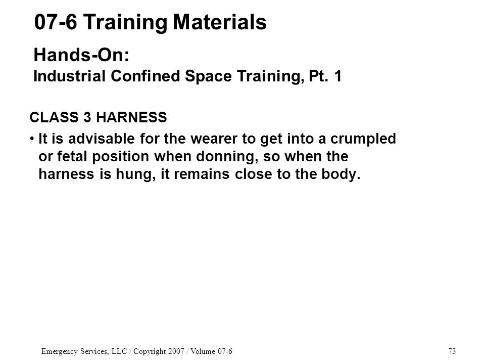 Emergency Services, LLC / Copyright 2007 / Volume 07-673 CLASS 3 HARNESS It is advisable for the wearer to get into a crumpled or fetal position when donning, so when the harness is hung, it remains close to the body.