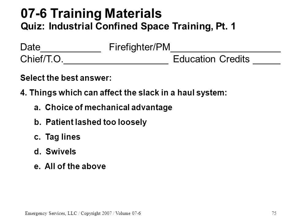 Emergency Services, LLC / Copyright 2007 / Volume 07-675 Date___________ Firefighter/PM____________________ Chief/T.O.___________________ Education Credits _____ Select the best answer: 4.