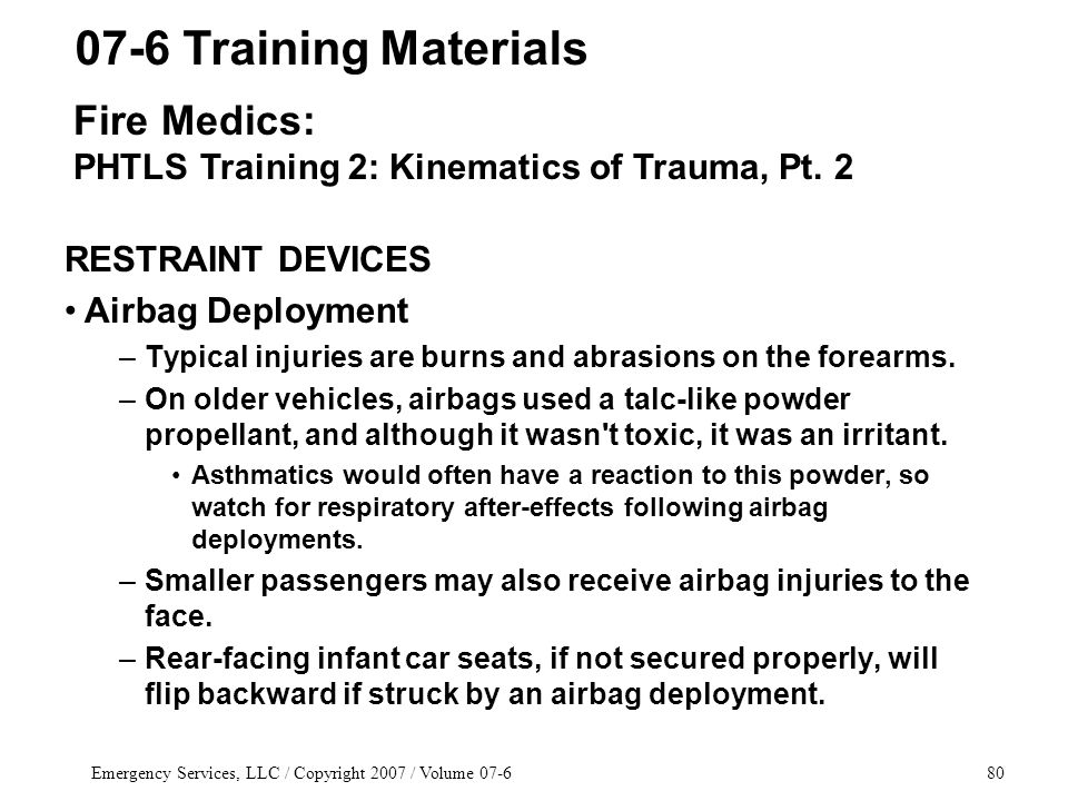 Emergency Services, LLC / Copyright 2007 / Volume 07-680 RESTRAINT DEVICES Airbag Deployment –Typical injuries are burns and abrasions on the forearms.