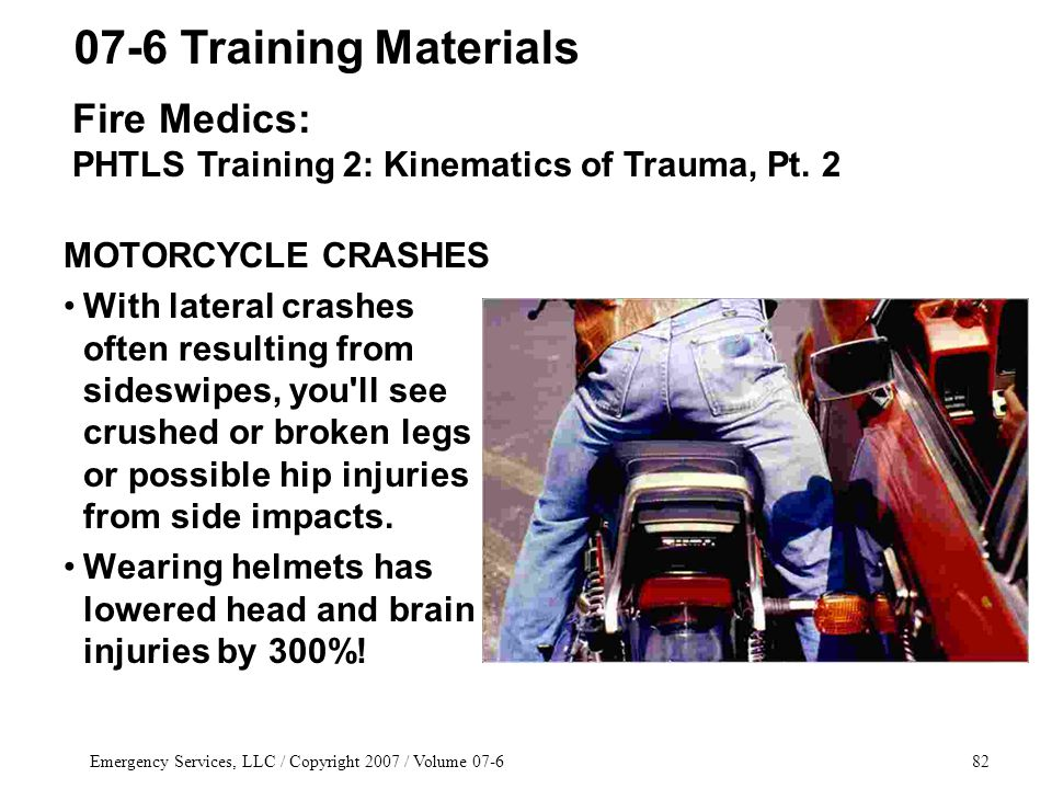 Emergency Services, LLC / Copyright 2007 / Volume 07-682 MOTORCYCLE CRASHES With lateral crashes often resulting from sideswipes, you ll see crushed or broken legs or possible hip injuries from side impacts.