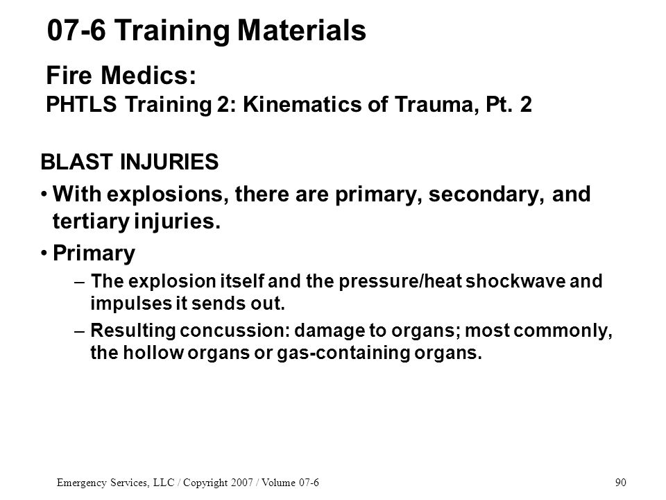 Emergency Services, LLC / Copyright 2007 / Volume 07-690 BLAST INJURIES With explosions, there are primary, secondary, and tertiary injuries.