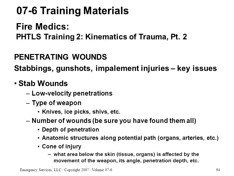 Emergency Services, LLC / Copyright 2007 / Volume 07-694 PENETRATING WOUNDS Stabbings, gunshots, impalement injuries – key issues Stab Wounds –Low-velocity penetrations –Type of weapon Knives, ice picks, shivs, etc.