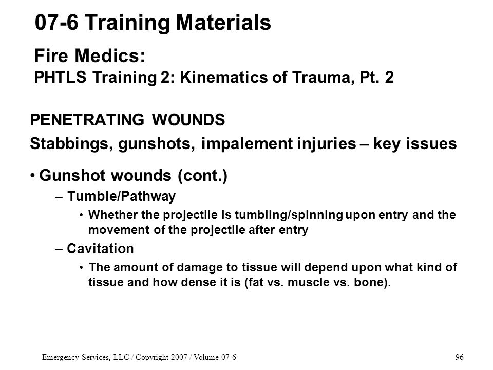 Emergency Services, LLC / Copyright 2007 / Volume 07-696 PENETRATING WOUNDS Stabbings, gunshots, impalement injuries – key issues Gunshot wounds (cont.) –Tumble/Pathway Whether the projectile is tumbling/spinning upon entry and the movement of the projectile after entry –Cavitation The amount of damage to tissue will depend upon what kind of tissue and how dense it is (fat vs.