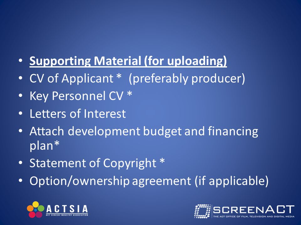 Supporting Material (for uploading) CV of Applicant * (preferably producer) Key Personnel CV * Letters of Interest Attach development budget and financing plan* Statement of Copyright * Option/ownership agreement (if applicable)