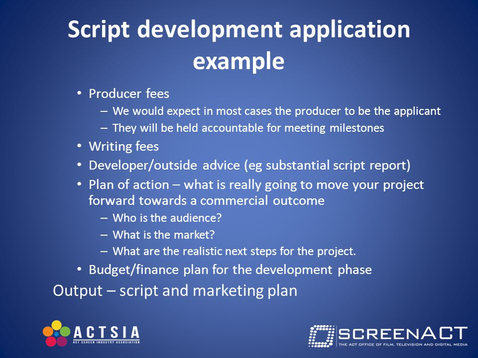 Script development application example Producer fees – We would expect in most cases the producer to be the applicant – They will be held accountable for meeting milestones Writing fees Developer/outside advice (eg substantial script report) Plan of action – what is really going to move your project forward towards a commercial outcome – Who is the audience.