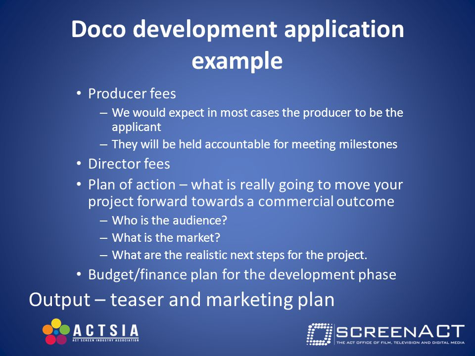 Doco development application example Producer fees – We would expect in most cases the producer to be the applicant – They will be held accountable for meeting milestones Director fees Plan of action – what is really going to move your project forward towards a commercial outcome – Who is the audience.