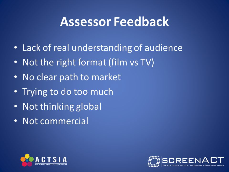 Assessor Feedback Lack of real understanding of audience Not the right format (film vs TV) No clear path to market Trying to do too much Not thinking global Not commercial