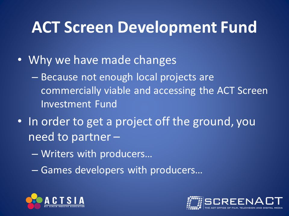 ACT Screen Development Fund Why we have made changes – Because not enough local projects are commercially viable and accessing the ACT Screen Investment Fund In order to get a project off the ground, you need to partner – – Writers with producers… – Games developers with producers…