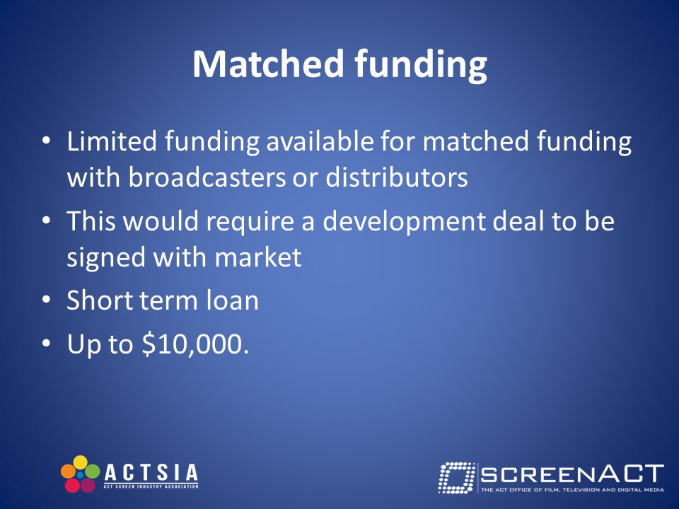 Matched funding Limited funding available for matched funding with broadcasters or distributors This would require a development deal to be signed with market Short term loan Up to $10,000.