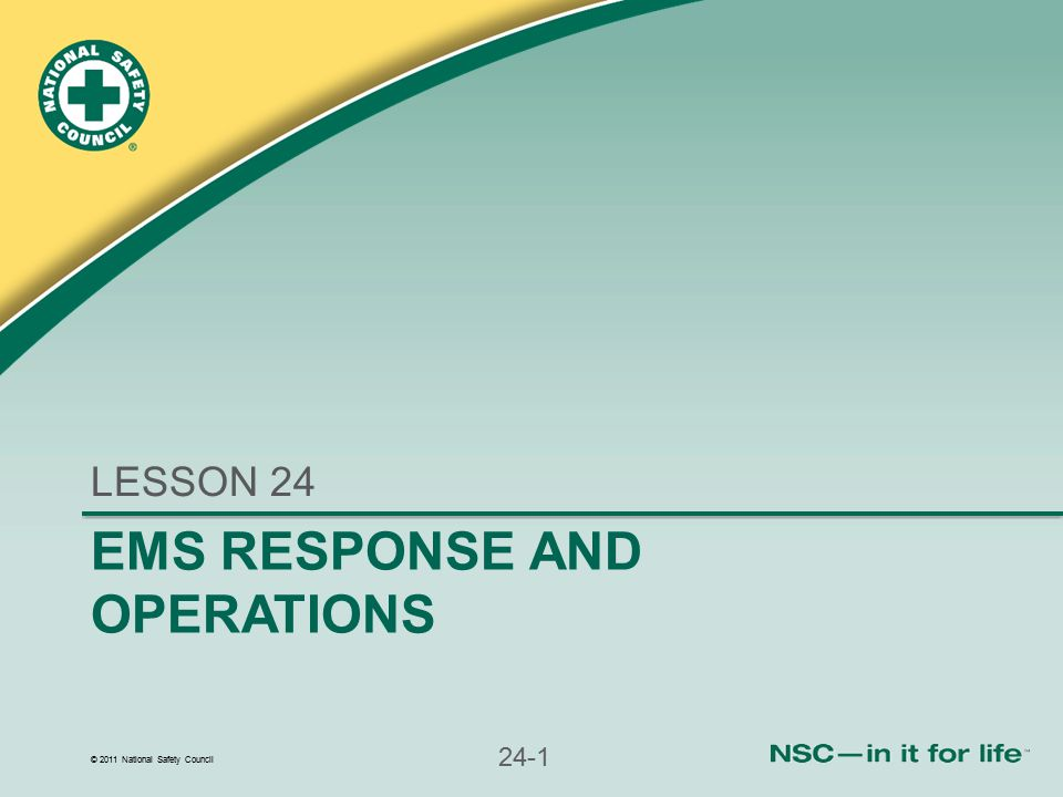 © 2011 National Safety Council 24-1 EMS RESPONSE AND OPERATIONS LESSON 24